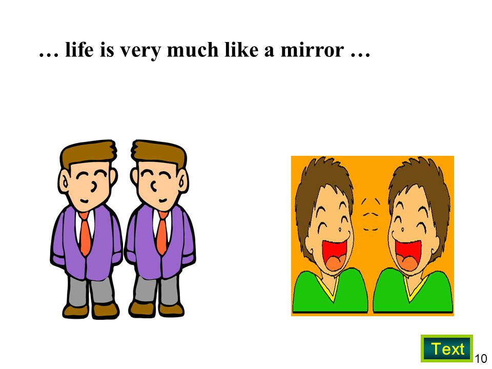 … life is very much like a mirror …