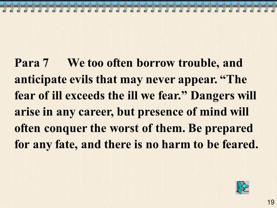 Para 7 We too often borrow trouble, and anticipate evils that may never appear.