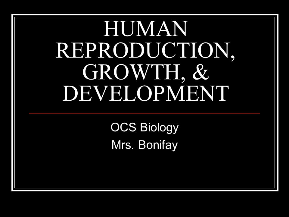 HUMAN REPRODUCTION, GROWTH, & DEVELOPMENT