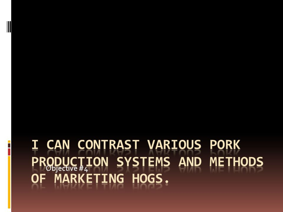 Objective #4 I can contrast various pork production systems and methods of marketing hogs.