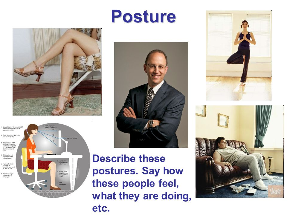 Posture Describe these postures. Say how these people feel, what they are doing, etc.