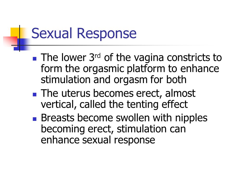 Sexual Response The lower 3rd of the vagina constricts to form the orgasmic platform to enhance stimulation and orgasm for both.