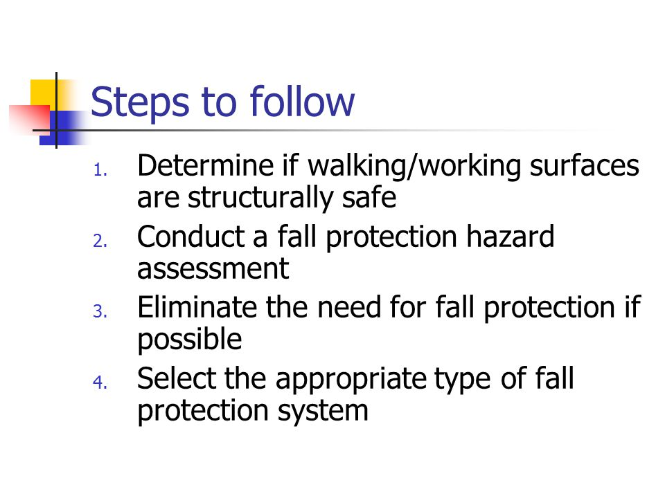 Steps to follow Determine if walking/working surfaces are structurally safe. Conduct a fall protection hazard assessment.