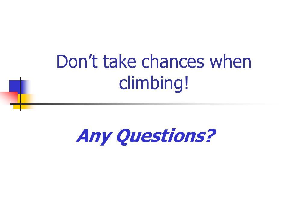 Don't take chances when climbing!