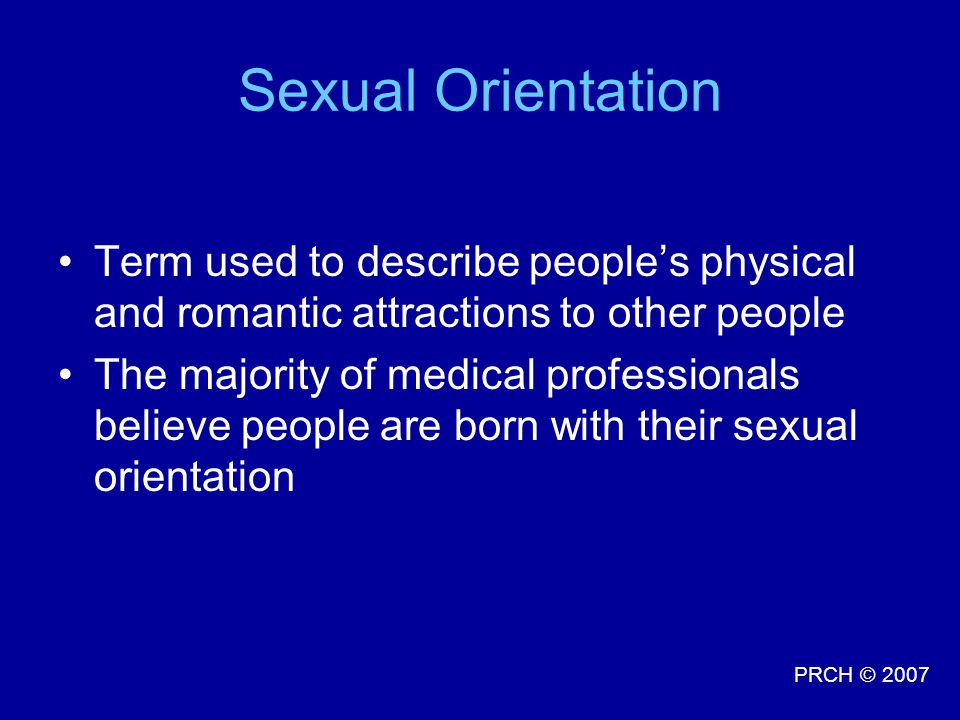 Sexual Orientation Term used to describe people's physical and romantic attractions to other people.