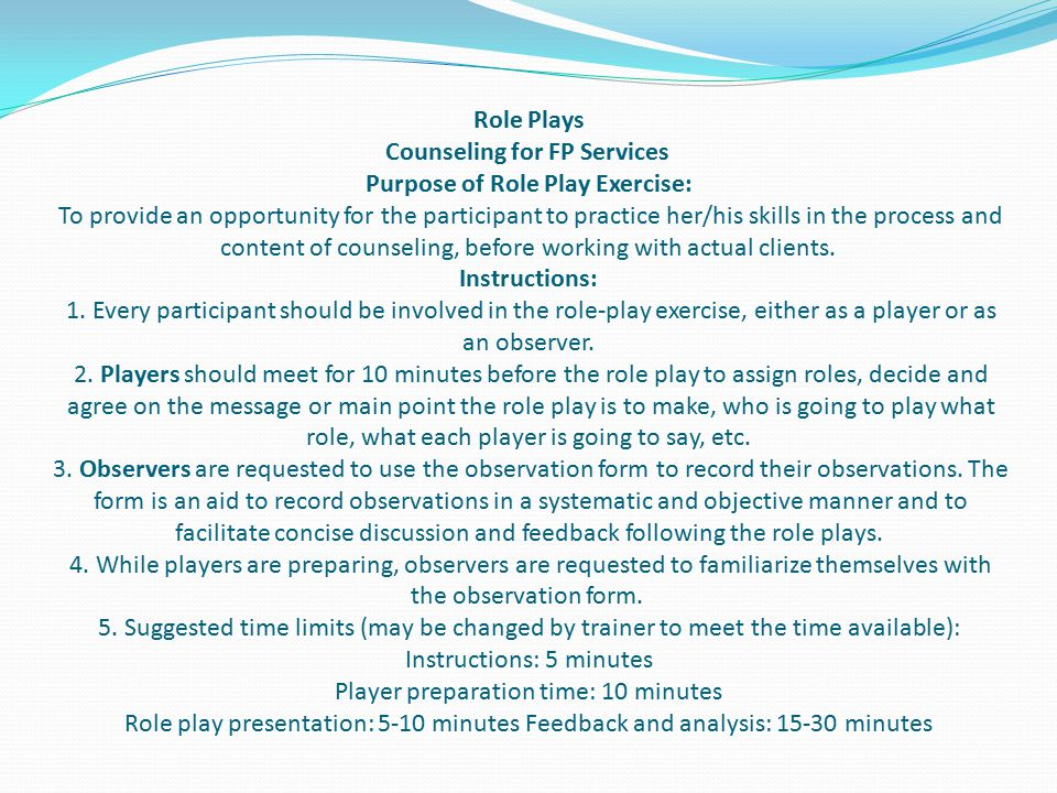 Role Plays Counseling for FP Services Purpose of Role Play Exercise: To provide an opportunity for the participant to practice her/his skills in the process and content of counseling, before working with actual clients.