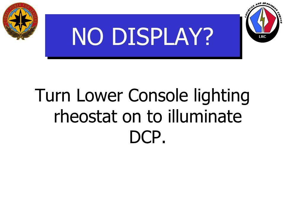 Turn Lower Console lighting rheostat on to illuminate DCP.