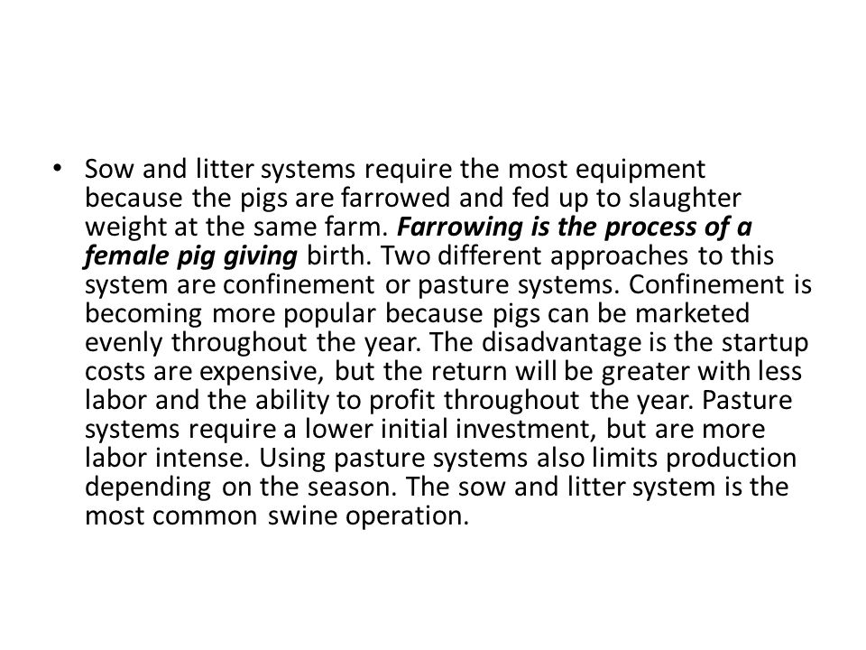 Sow and litter systems require the most equipment because the pigs are farrowed and fed up to slaughter weight at the same farm.