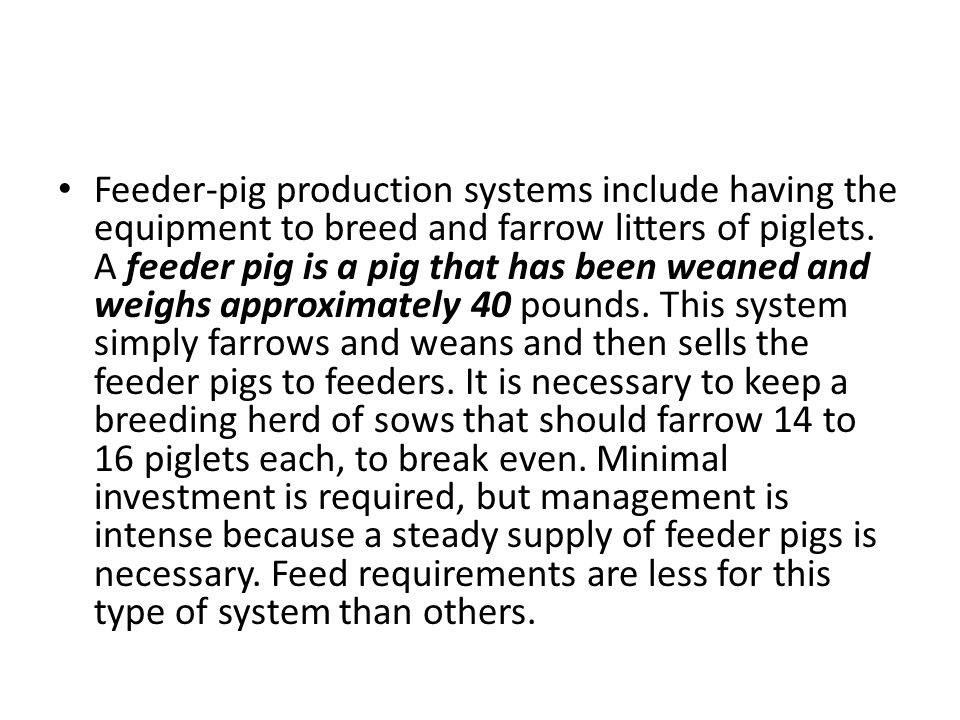 Feeder-pig production systems include having the equipment to breed and farrow litters of piglets.
