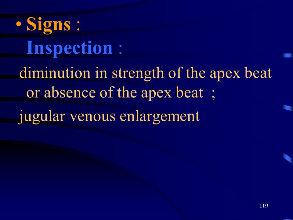 Signs : Inspection : diminution in strength of the apex beat or absence of the apex beat ; jugular venous enlargement.