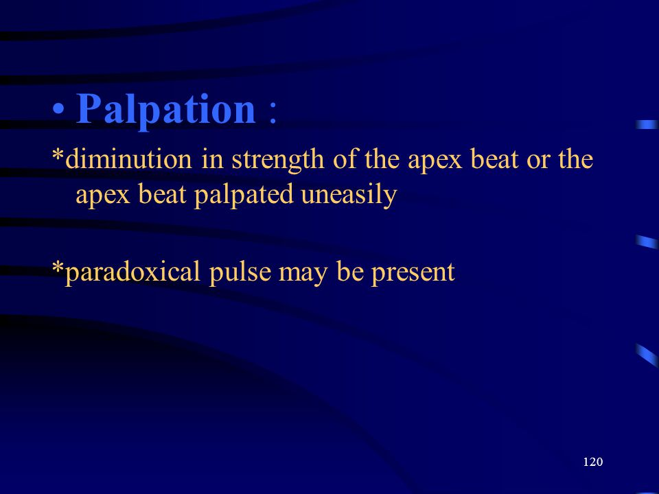 Palpation : *diminution in strength of the apex beat or the apex beat palpated uneasily.