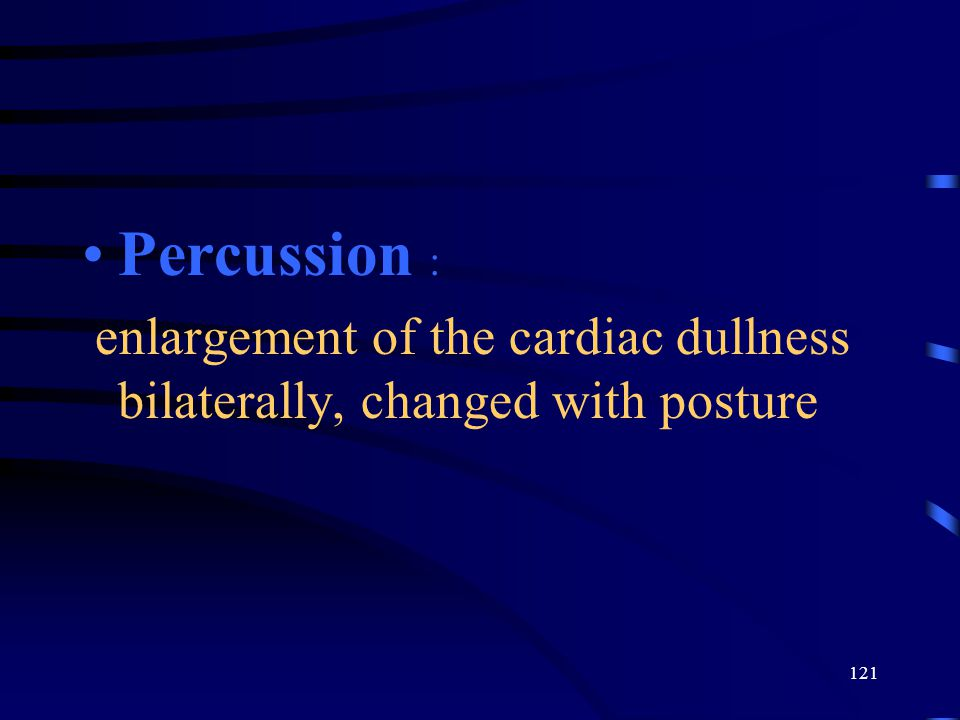 Percussion : enlargement of the cardiac dullness bilaterally, changed with posture