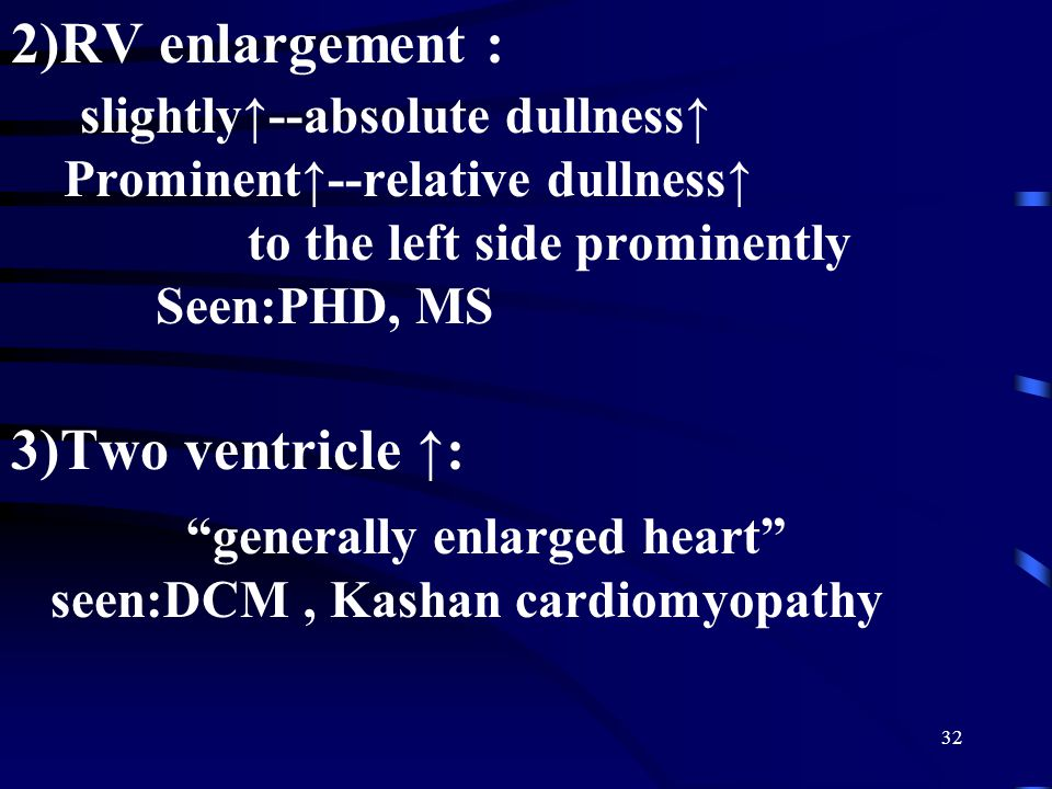 2)RV enlargement : slightly↑--absolute dullness↑ Prominent↑--relative dullness↑ to the left side prominently Seen:PHD, MS