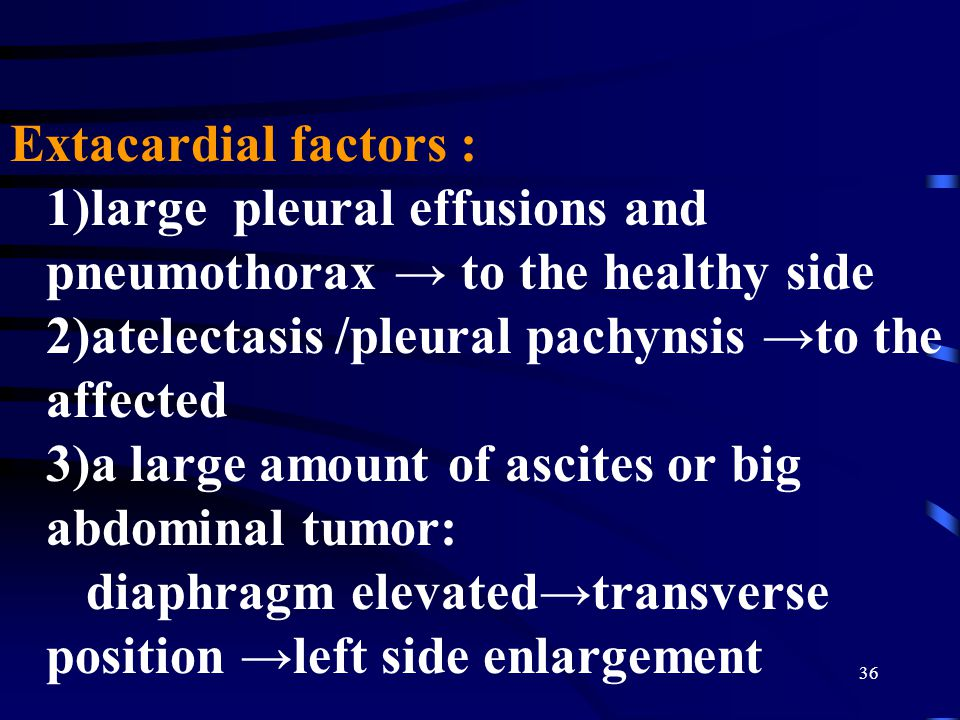 Extacardial factors : 1)large pleural effusions and pneumothorax → to the healthy side 2)atelectasis /pleural pachynsis →to the affected 3)a large amount of ascites or big abdominal tumor: diaphragm elevated→transverse position →left side enlargement