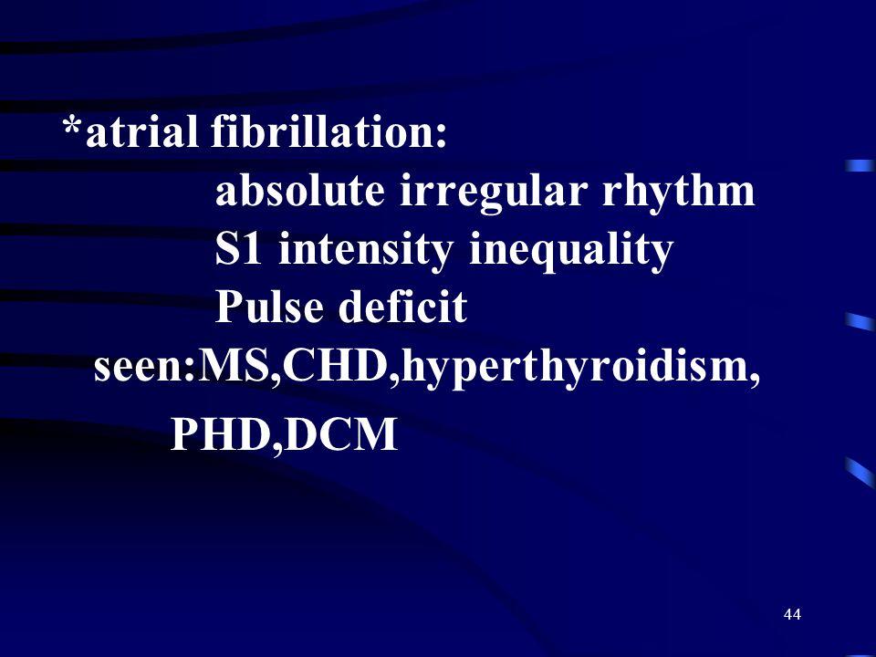 *atrial fibrillation: absolute irregular rhythm S1 intensity inequality Pulse deficit seen:MS,CHD,hyperthyroidism,