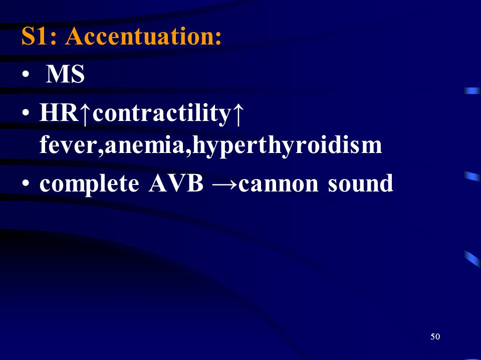 S1: Accentuation: MS. HR↑contractility↑ fever,anemia,hyperthyroidism.