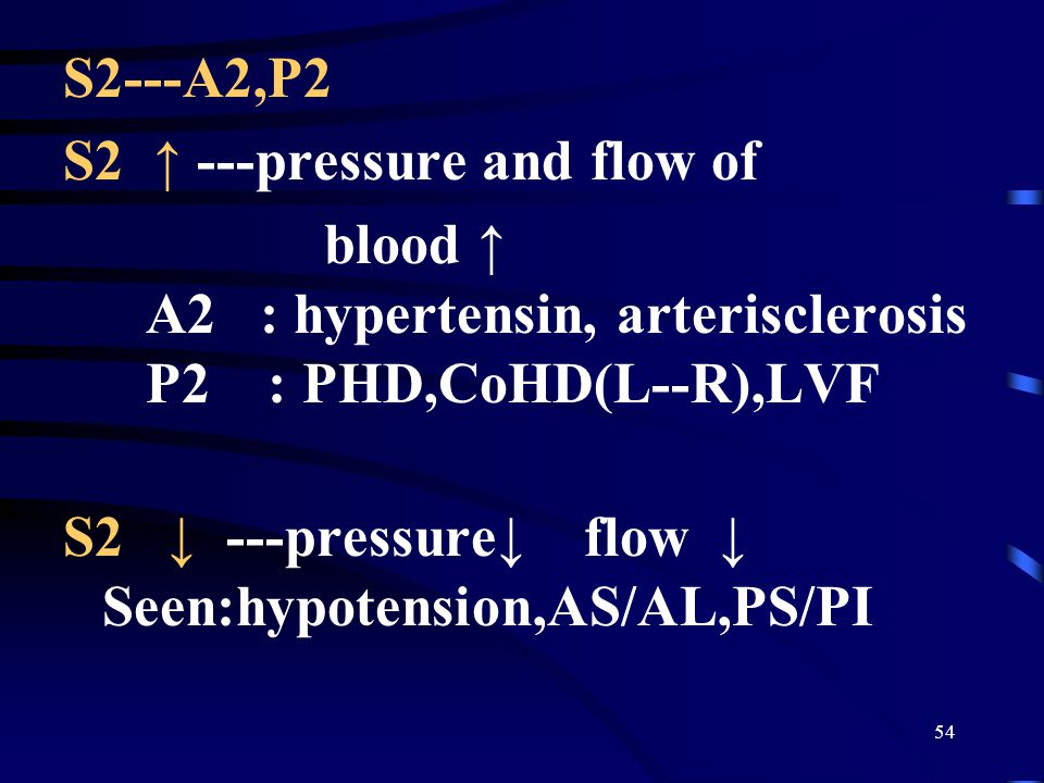 S2---A2,P2 S2 ↑ ---pressure and flow of. blood ↑ A2 : hypertensin, arterisclerosis P2 : PHD,CoHD(L--R),LVF.
