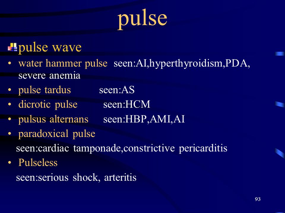 pulse pulse wave. water hammer pulse seen:AI,hyperthyroidism,PDA, severe anemia. pulse tardus seen:AS.