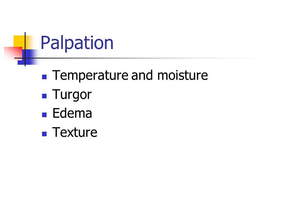 Palpation Temperature and moisture Turgor Edema Texture