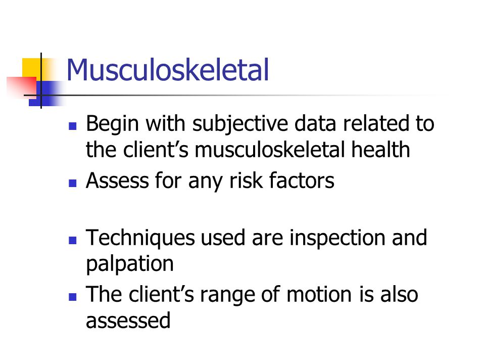 Musculoskeletal Begin with subjective data related to the client's musculoskeletal health. Assess for any risk factors.