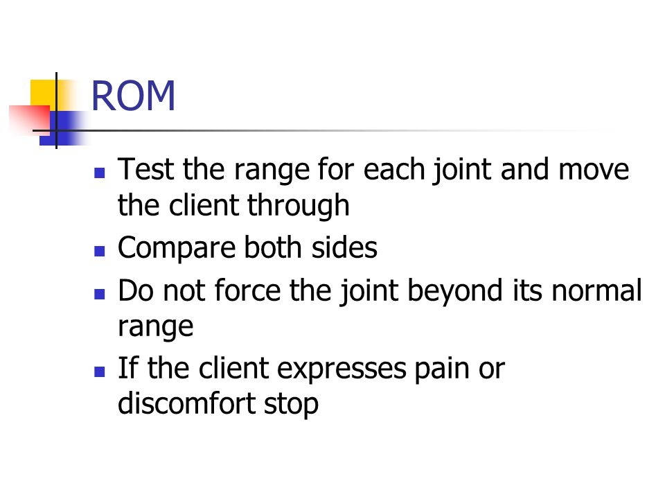 ROM Test the range for each joint and move the client through