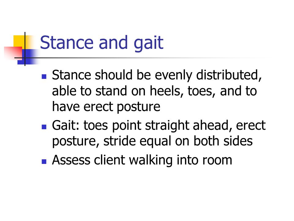 Stance and gait Stance should be evenly distributed, able to stand on heels, toes, and to have erect posture.