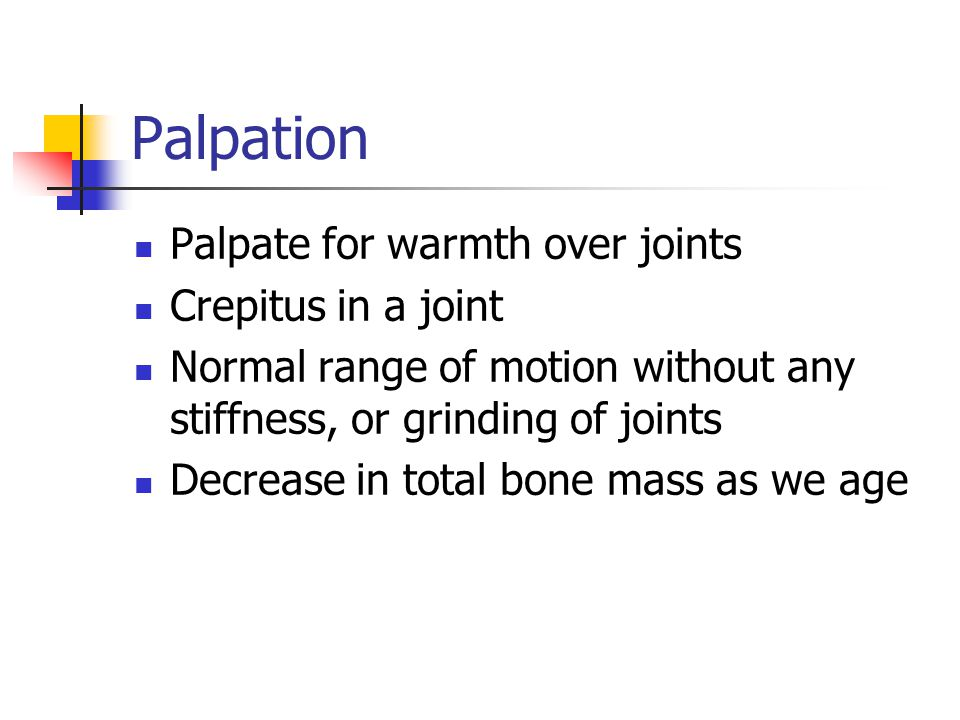 Palpation Palpate for warmth over joints Crepitus in a joint