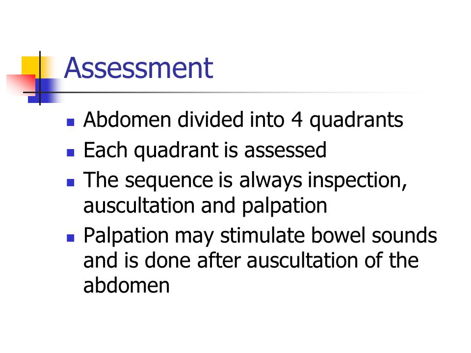 Assessment Abdomen divided into 4 quadrants Each quadrant is assessed