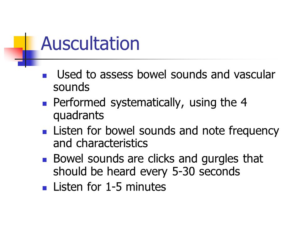 Auscultation Used to assess bowel sounds and vascular sounds