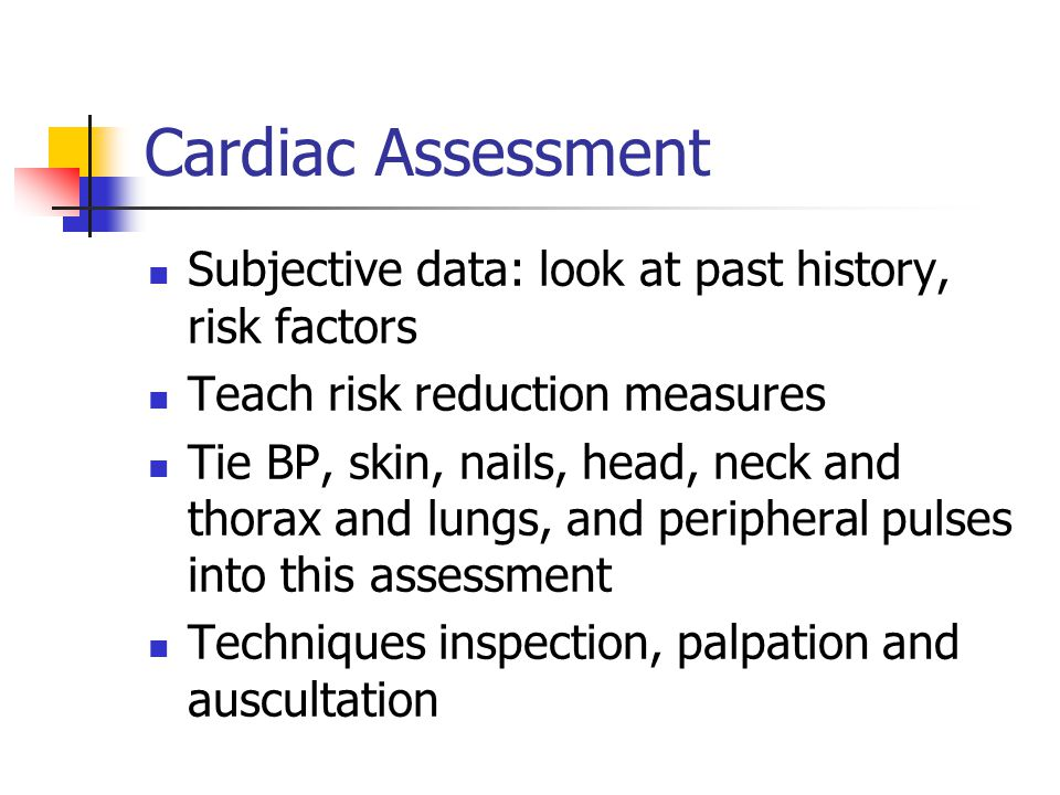 Cardiac Assessment Subjective data: look at past history, risk factors