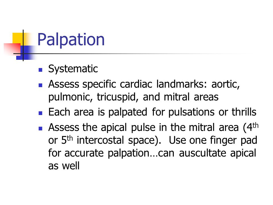 Palpation Systematic. Assess specific cardiac landmarks: aortic, pulmonic, tricuspid, and mitral areas.