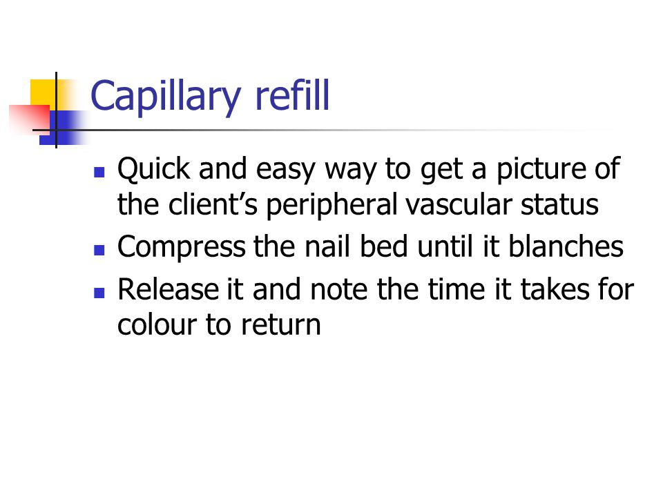 Capillary refill Quick and easy way to get a picture of the client's peripheral vascular status. Compress the nail bed until it blanches.
