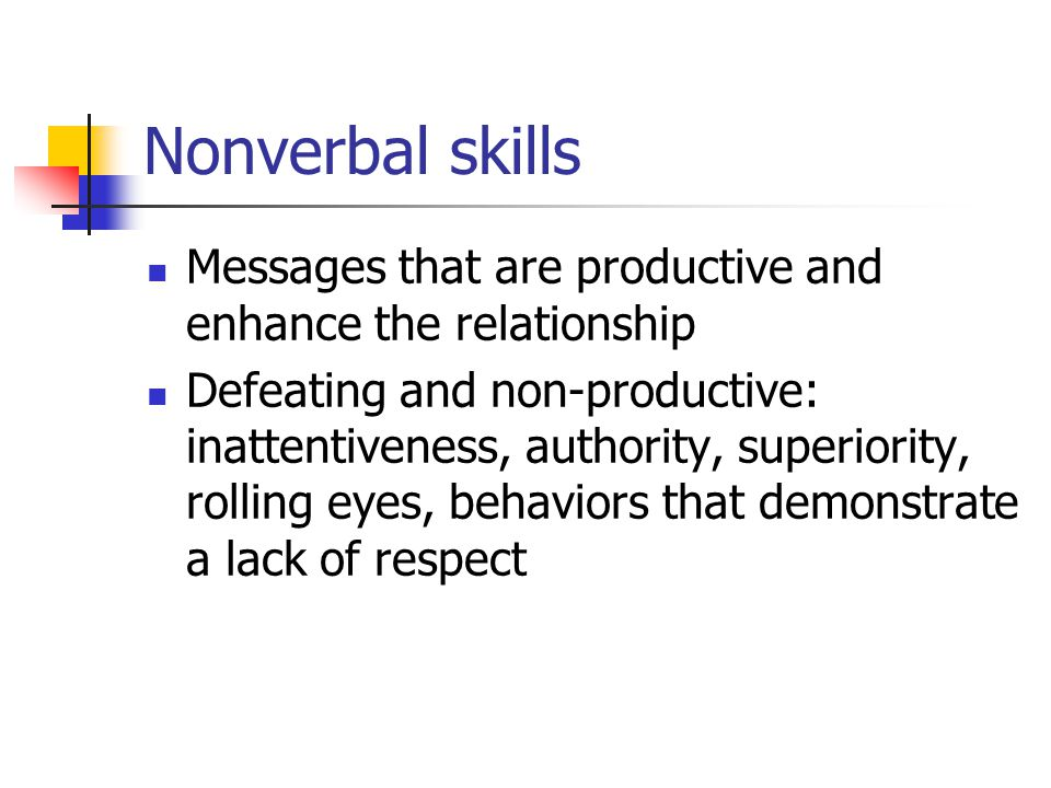 Nonverbal skills Messages that are productive and enhance the relationship.