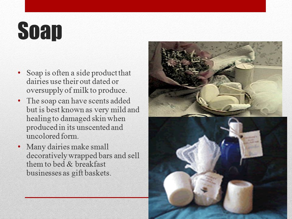 Soap Soap is often a side product that dairies use their out dated or oversupply of milk to produce.