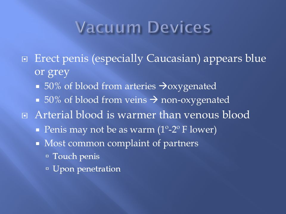 Vacuum Devices Erect penis (especially Caucasian) appears blue or grey