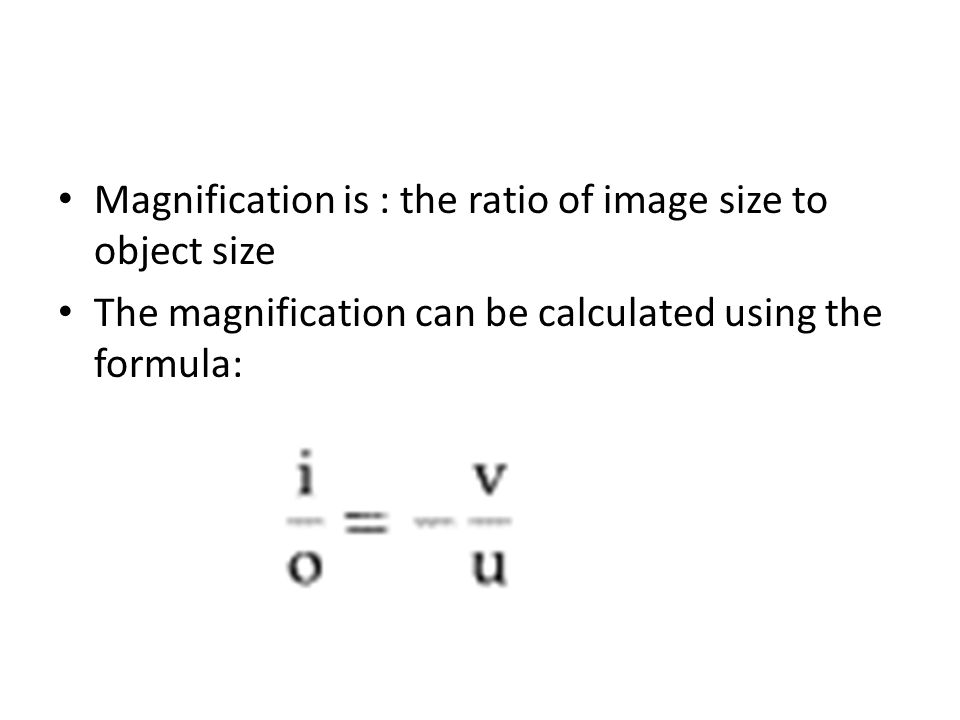 Magnification is : the ratio of image size to object size