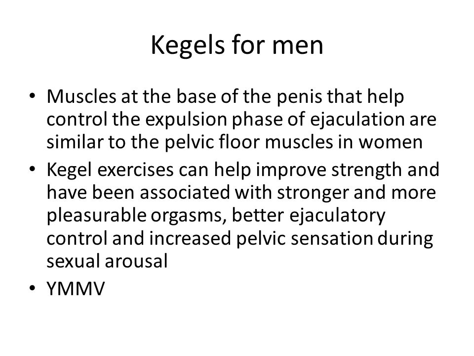 Kegels for men Muscles at the base of the penis that help control the expulsion phase of ejaculation are similar to the pelvic floor muscles in women.