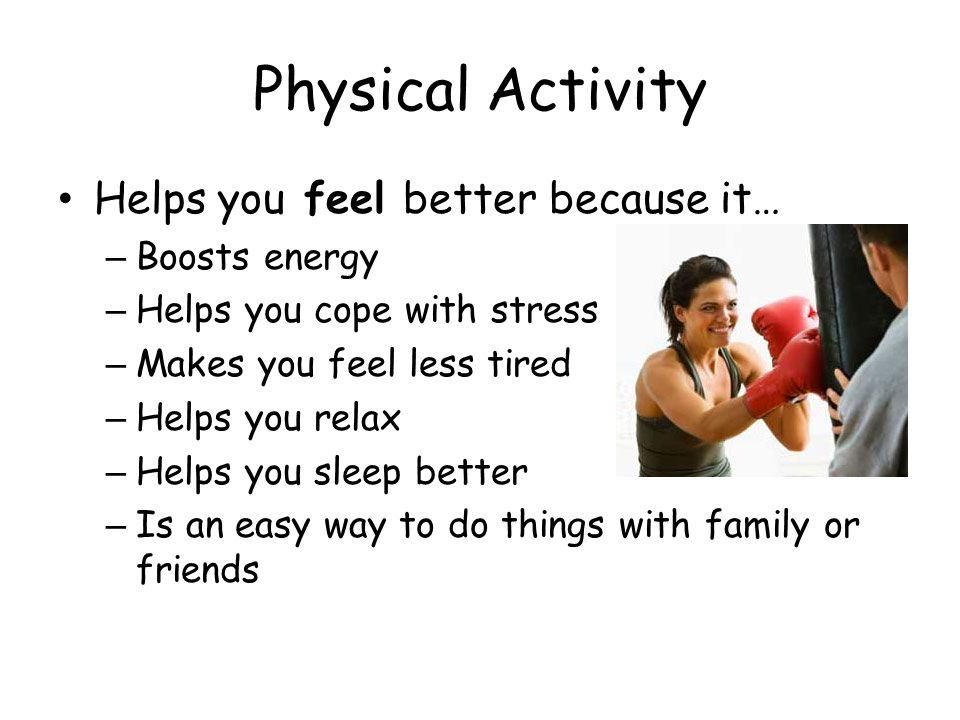 Physical Activity Helps you feel better because it… Boosts energy