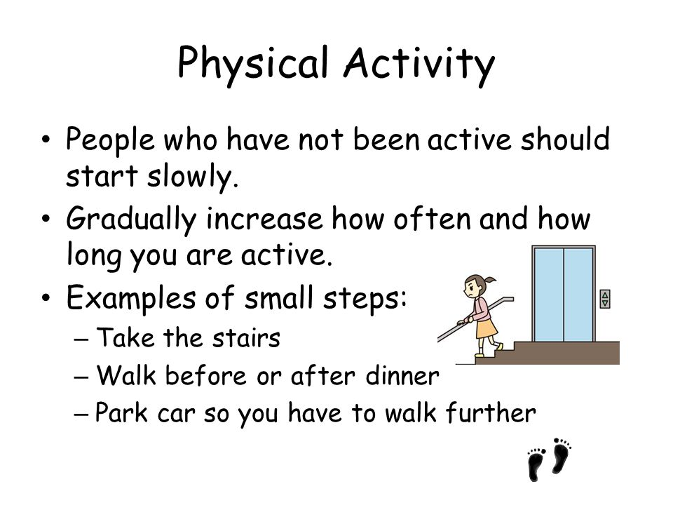 Physical Activity People who have not been active should start slowly.