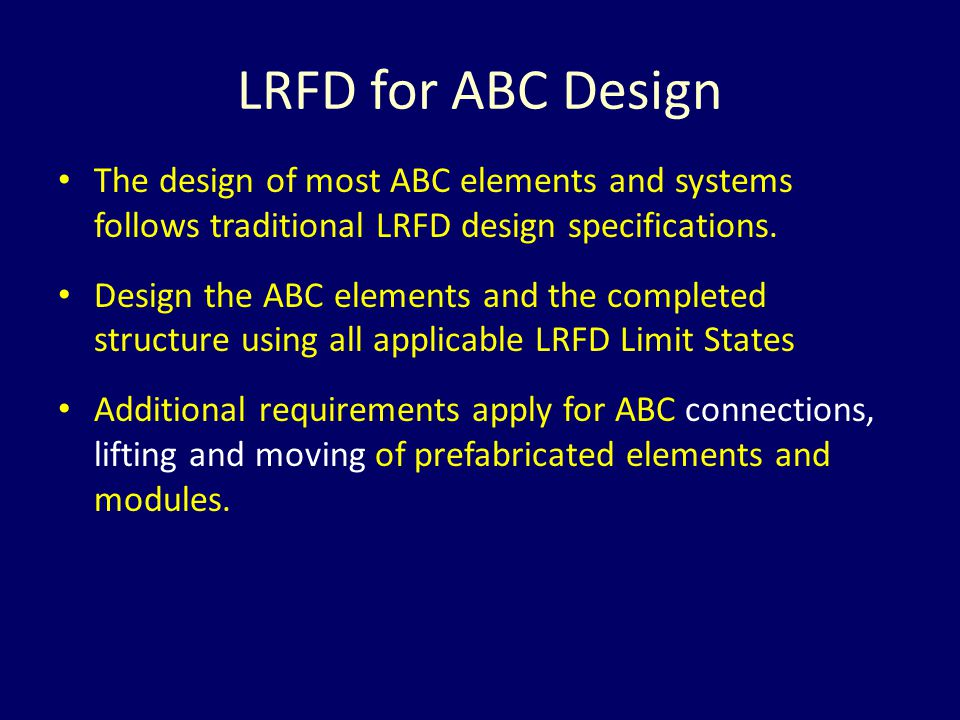 LRFD for ABC Design The design of most ABC elements and systems follows traditional LRFD design specifications.