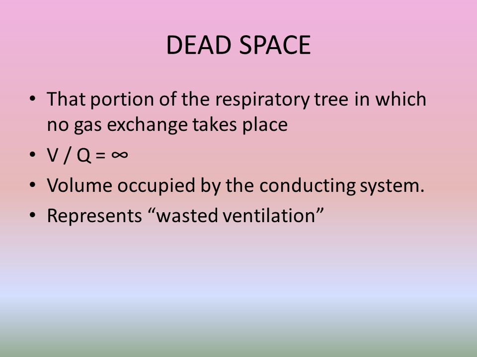 DEAD SPACE That portion of the respiratory tree in which no gas exchange takes place. V / Q = ∞ Volume occupied by the conducting system.