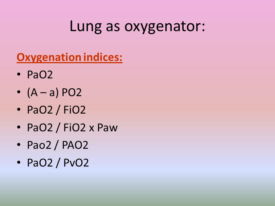 Lung as oxygenator: Oxygenation indices: PaO2 (A – a) PO2 PaO2 / FiO2