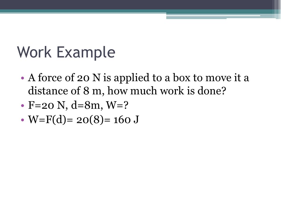 Work Example A force of 20 N is applied to a box to move it a distance of 8 m, how much work is done