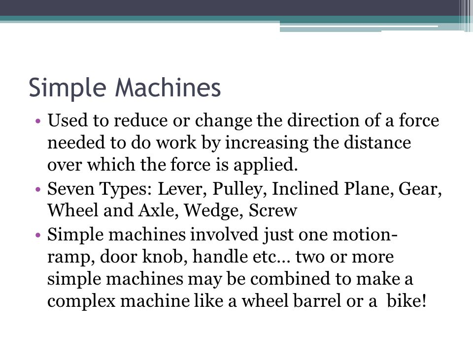 Simple Machines Used to reduce or change the direction of a force needed to do work by increasing the distance over which the force is applied.