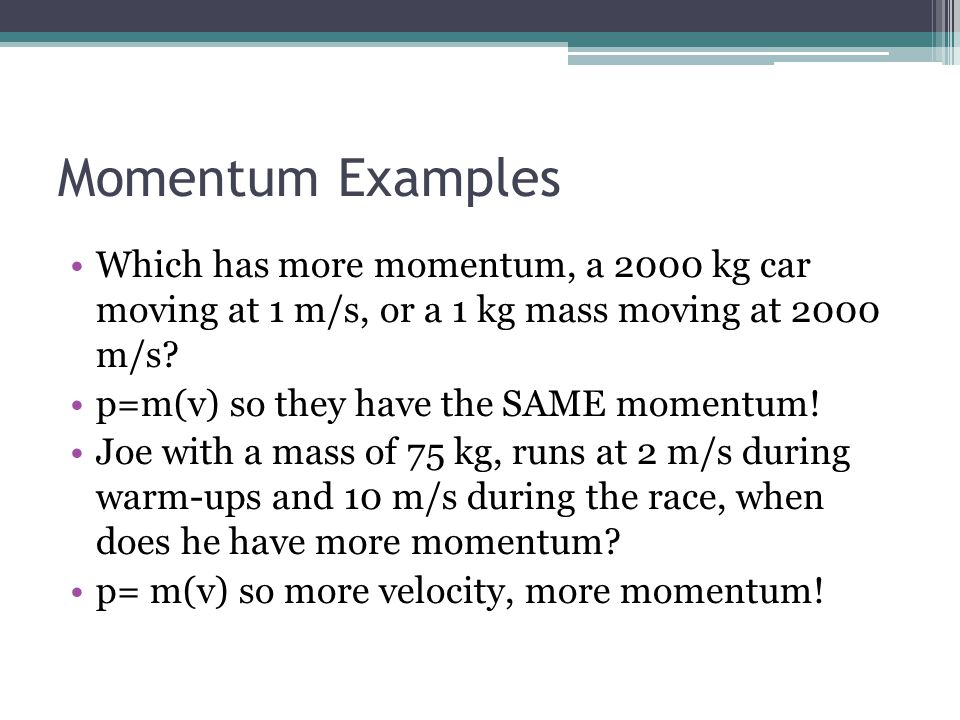 Momentum Examples Which has more momentum, a 2000 kg car moving at 1 m/s, or a 1 kg mass moving at 2000 m/s