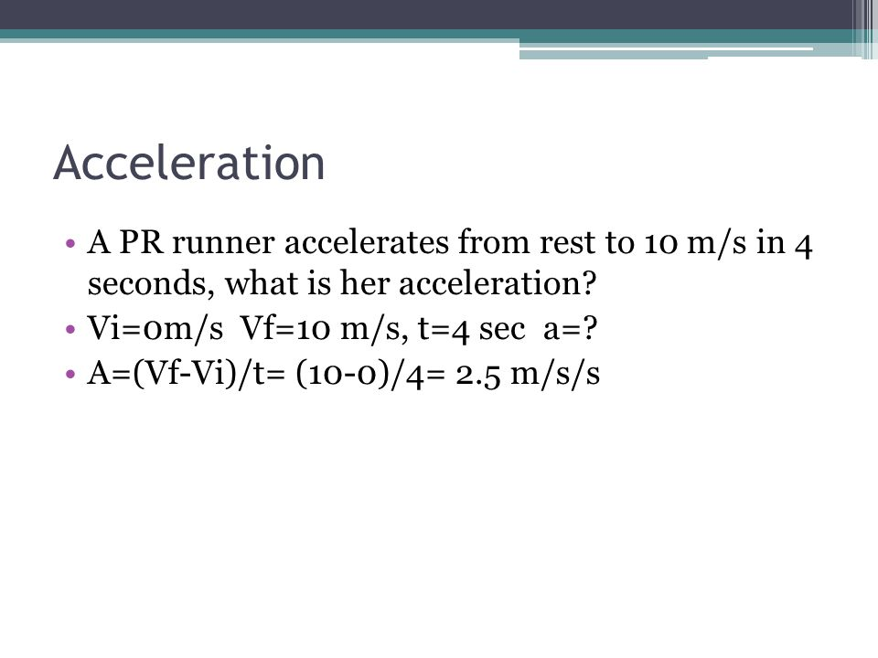 Acceleration A PR runner accelerates from rest to 10 m/s in 4 seconds, what is her acceleration Vi=0m/s Vf=10 m/s, t=4 sec a=