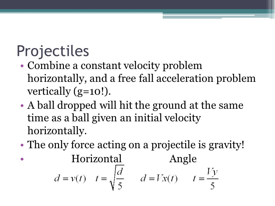 Projectiles Combine a constant velocity problem horizontally, and a free fall acceleration problem vertically (g=10!).