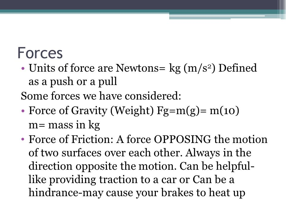 Forces Units of force are Newtons= kg (m/s2) Defined as a push or a pull. Some forces we have considered: