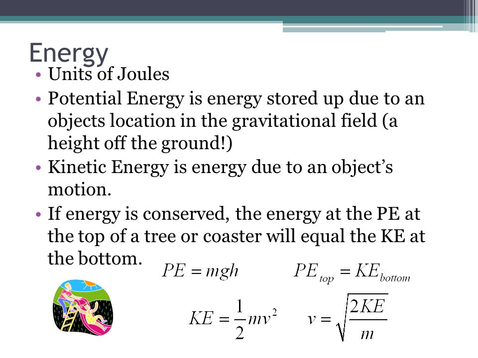 Energy Units of Joules. Potential Energy is energy stored up due to an objects location in the gravitational field (a height off the ground!)