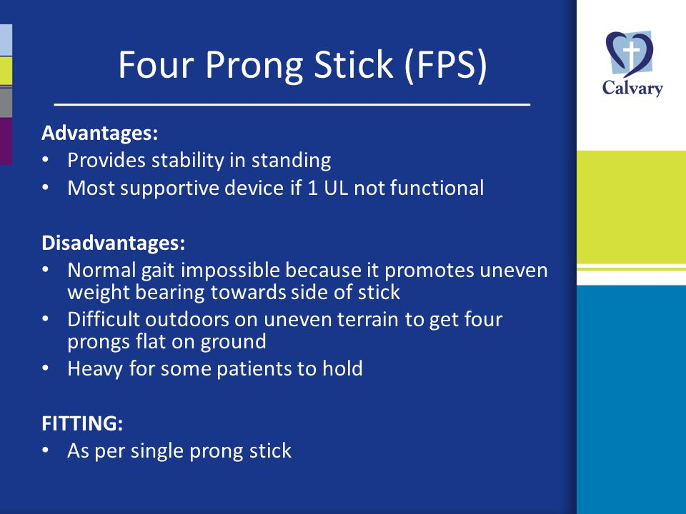 Four Prong Stick (FPS) Advantages: Provides stability in standing